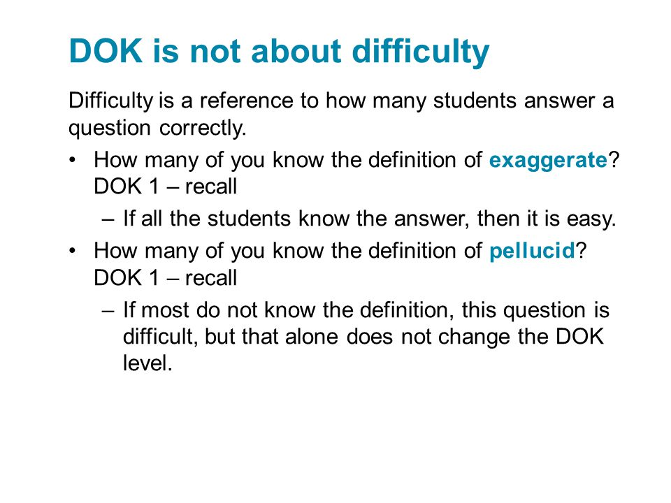 DOK is not about difficulty Difficulty is a reference to how many students answer a question correctly. How many of you know the definition of exagger