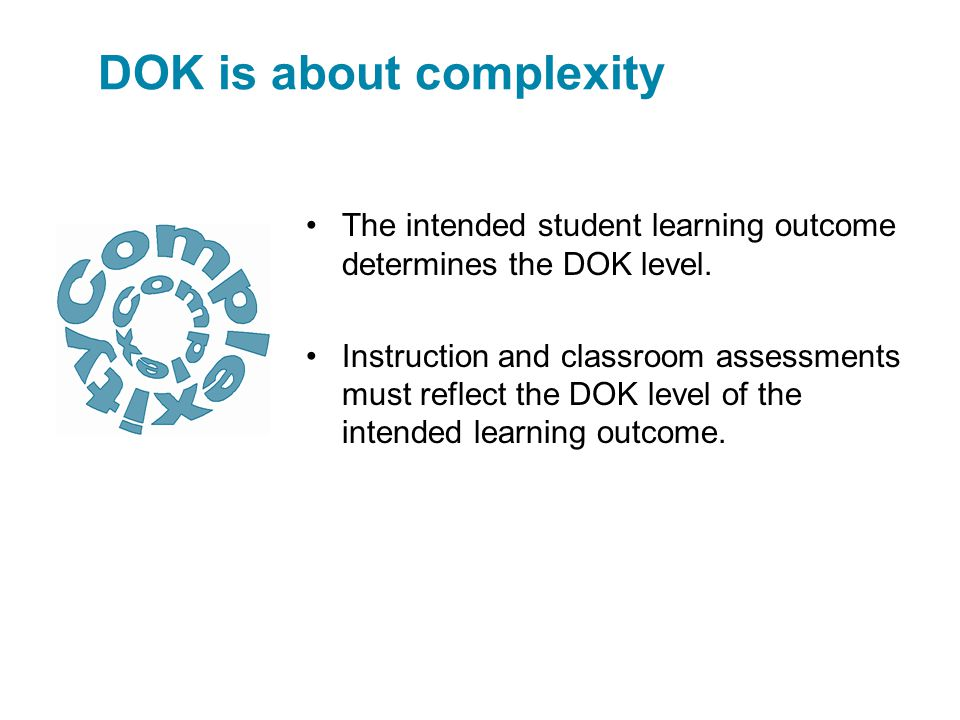 The intended student learning outcome determines the DOK level. Instruction and classroom assessments must reflect the DOK level of the intended learn