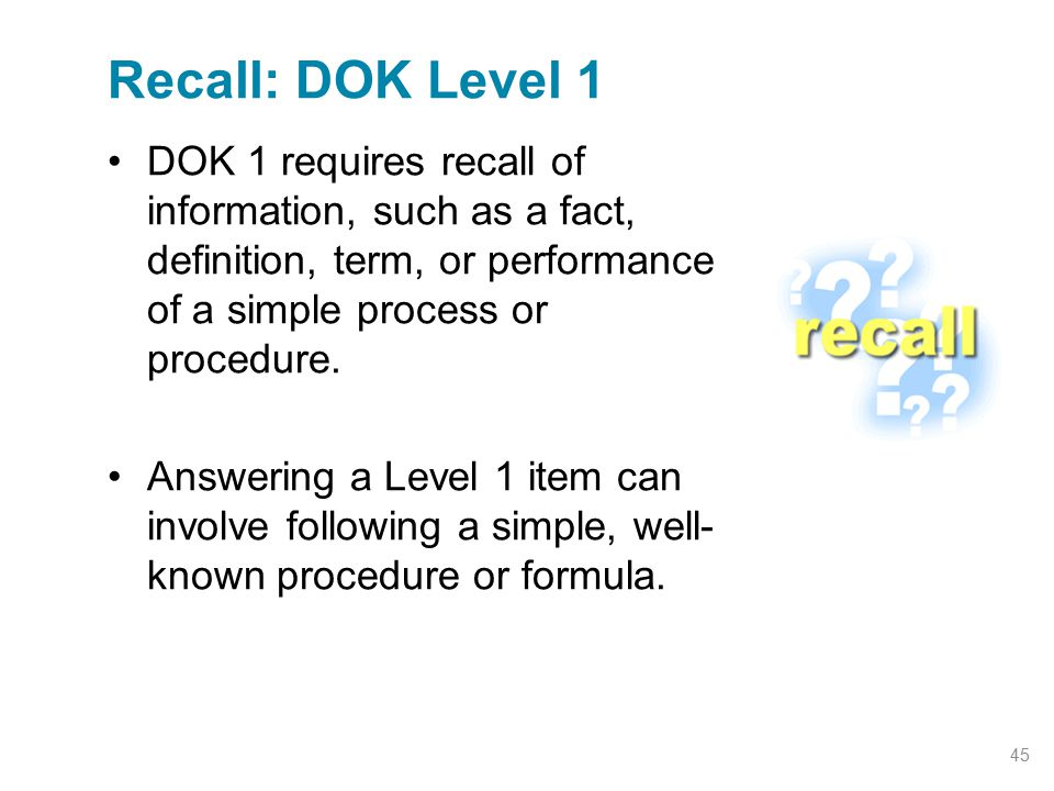 DOK 1 requires recall of information, such as a fact, definition, term, or performance of a simple process or procedure. Answering a Level 1 item can