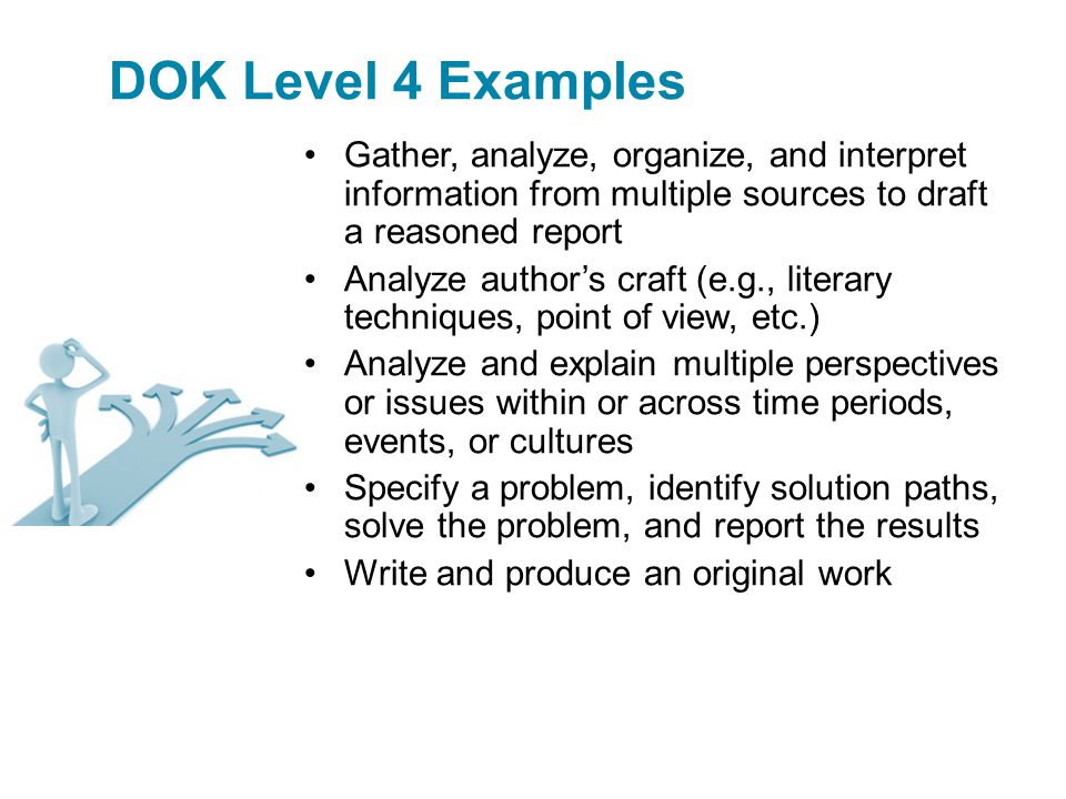 DOK Level 4 Examples Gather, analyze, organize, and interpret information from multiple sources to draft a reasoned report Analyze author's craft (e.g., literary techniques, point of view, etc.) Analyze and explain multiple perspectives or issues within or across time periods, events, or cultures Specify a problem, identify solution paths, solve the problem, and report the results Write and produce an original work