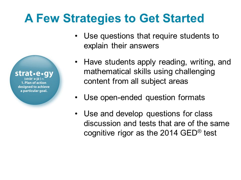 Use questions that require students to explain their answers Have students apply reading, writing, and mathematical skills using challenging content from all subject areas Use open-ended question formats Use and develop questions for class discussion and tests that are of the same cognitive rigor as the 2014 GED ® test A Few Strategies to Get Started