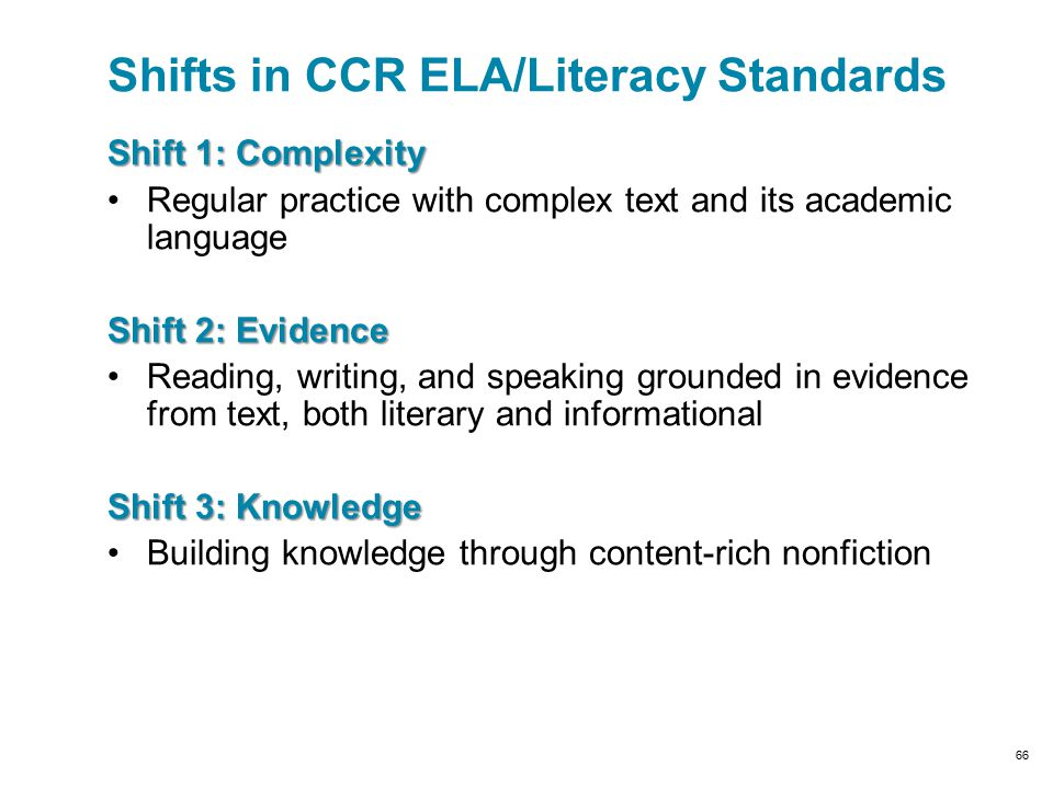 Shift 1: Complexity Regular practice with complex text and its academic language Shift 2: Evidence Reading, writing, and speaking grounded in evidence from text, both literary and informational Shift 3: Knowledge Building knowledge through content-rich nonfiction Shifts in CCR ELA/Literacy Standards 66