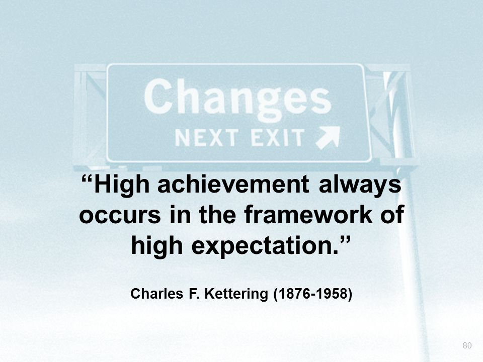 """80 """"High achievement always occurs in the framework of high expectation."""" Charles F. Kettering (1876-1958)"""