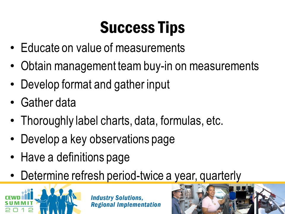 Success Tips Educate on value of measurements Obtain management team buy-in on measurements Develop format and gather input Gather data Thoroughly lab