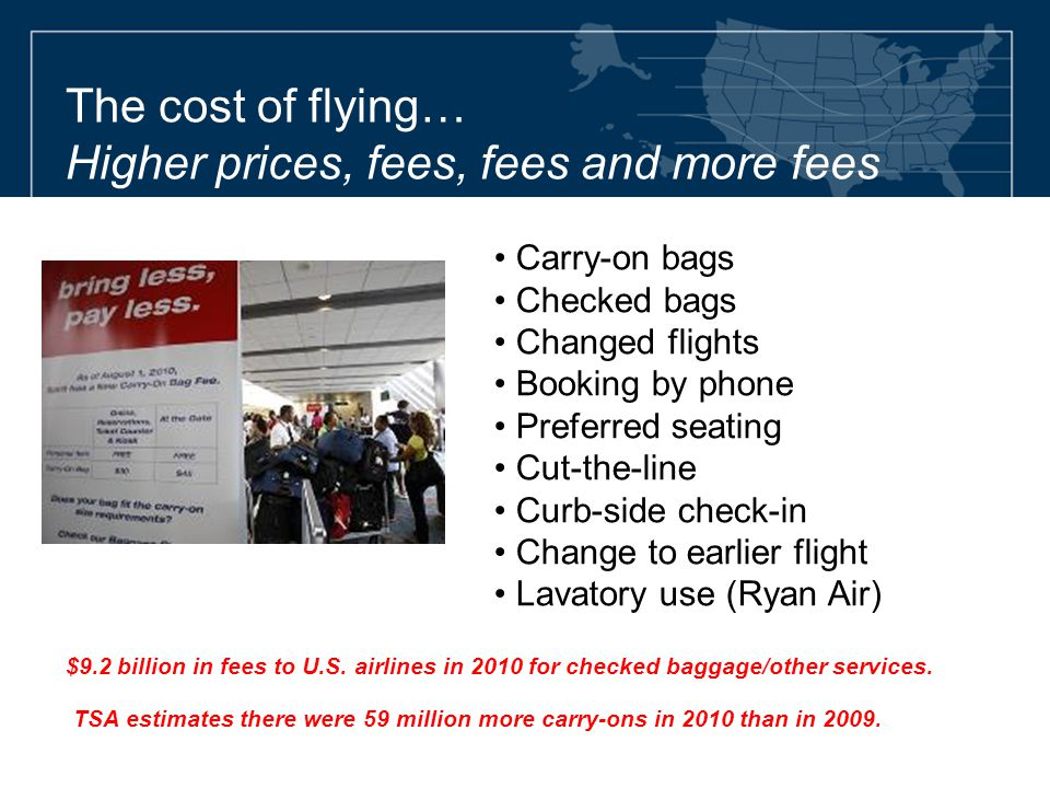 The cost of flying… Higher prices, fees, fees and more fees Carry-on bags Checked bags Changed flights Booking by phone Preferred seating Cut-the-line