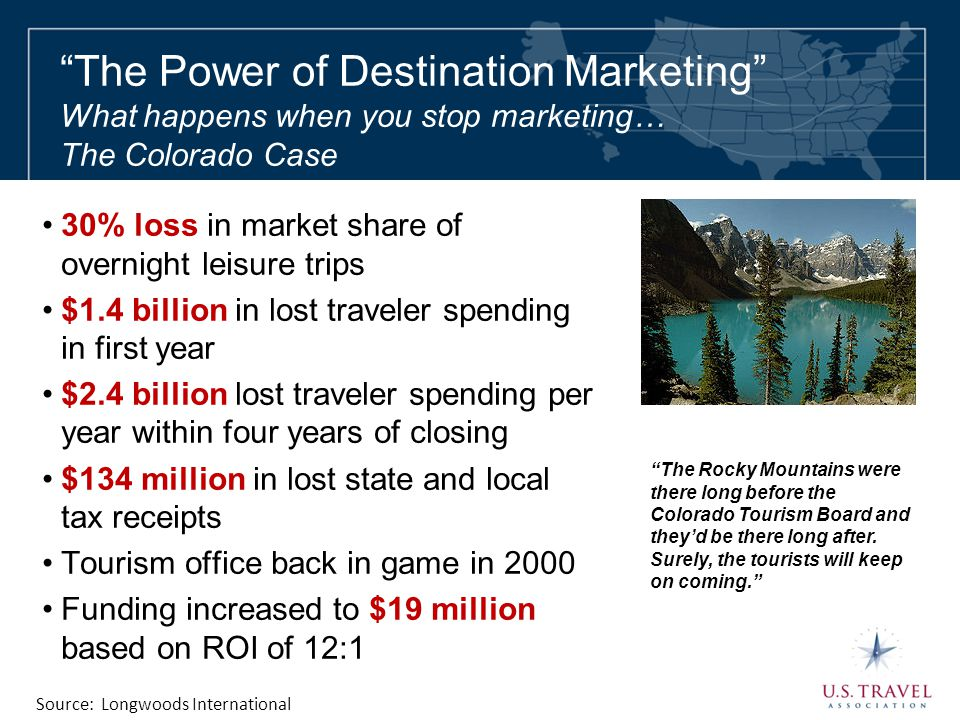 """The Power of Destination Marketing"" What happens when you stop marketing… The Colorado Case 30% loss in market share of overnight leisure trips $1.4"