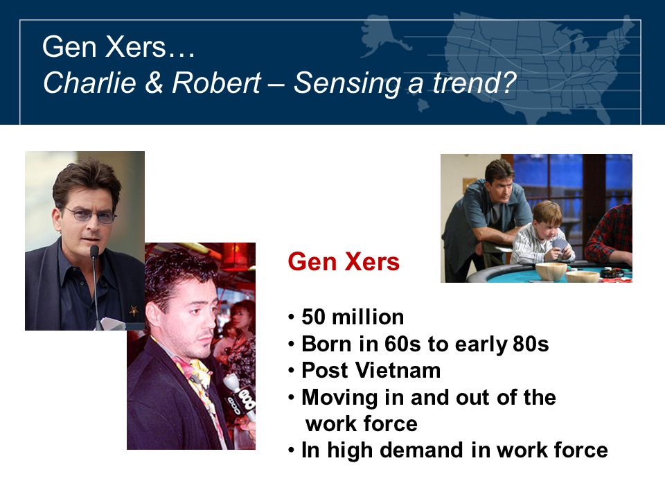 Gen Xers… Charlie & Robert – Sensing a trend? Gen Xers 50 million Born in 60s to early 80s Post Vietnam Moving in and out of the work force In high de