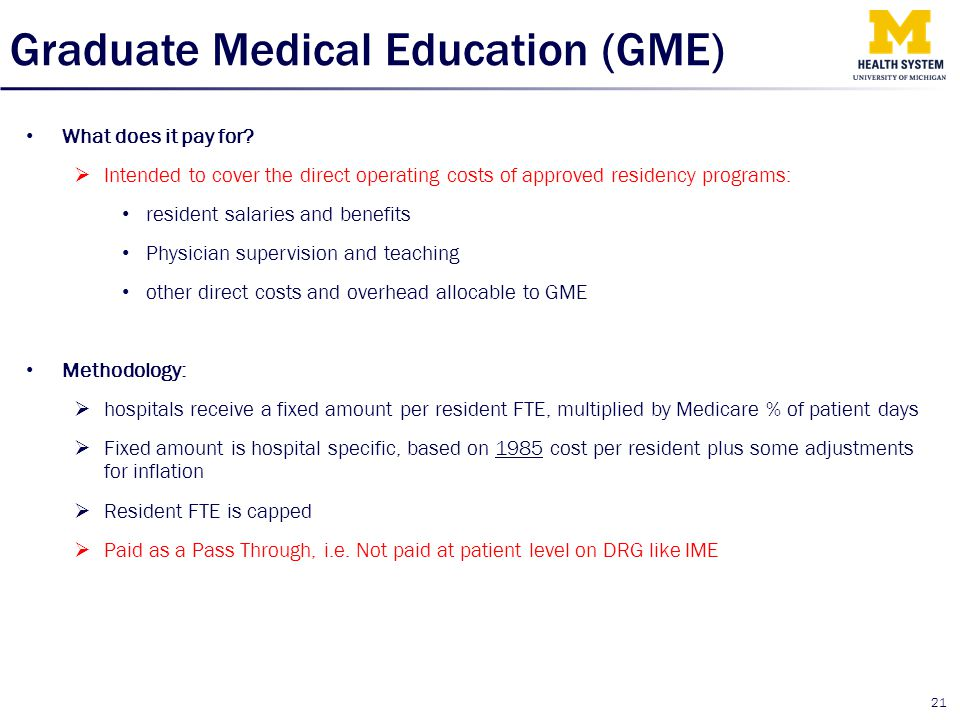 Graduate Medical Education (GME) What does it pay for?  Intended to cover the direct operating costs of approved residency programs: resident salarie