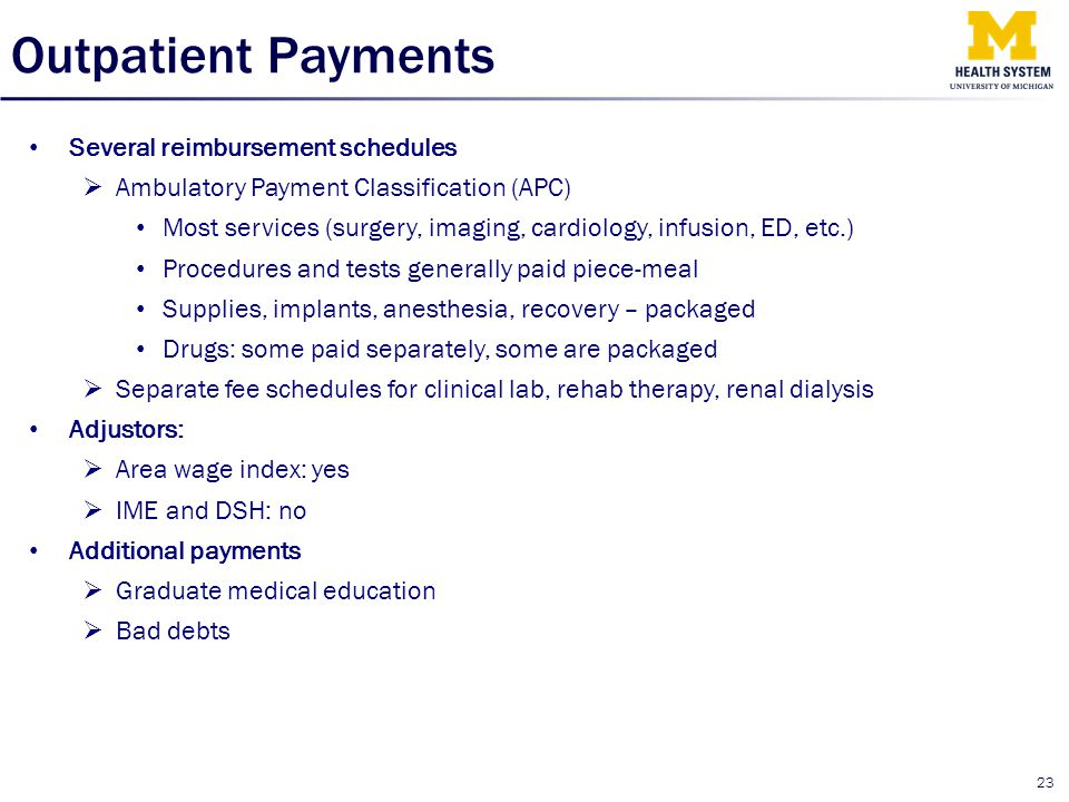 Outpatient Payments Several reimbursement schedules  Ambulatory Payment Classification (APC) Most services (surgery, imaging, cardiology, infusion, E