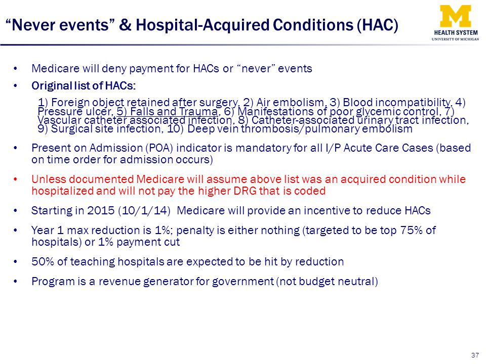 """Never events"" & Hospital-Acquired Conditions (HAC) Medicare will deny payment for HACs or ""never"" events Original list of HACs: 1) Foreign object ret"