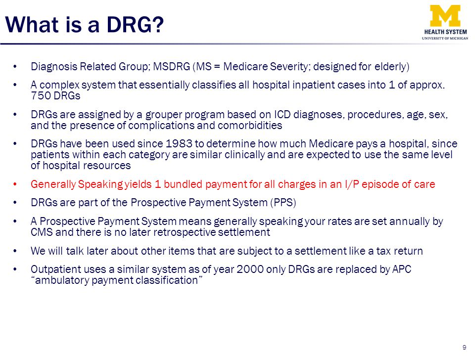 What is a DRG? Diagnosis Related Group; MSDRG (MS = Medicare Severity; designed for elderly) A complex system that essentially classifies all hospital