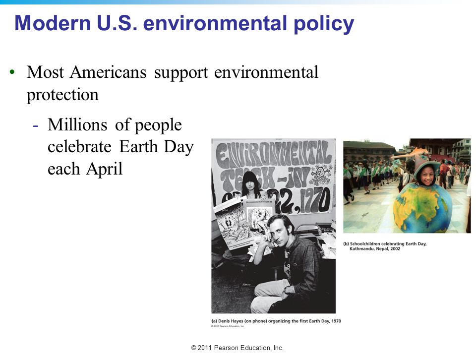 © 2011 Pearson Education, Inc. Modern U.S. environmental policy Most Americans support environmental protection -Millions of people celebrate Earth Da