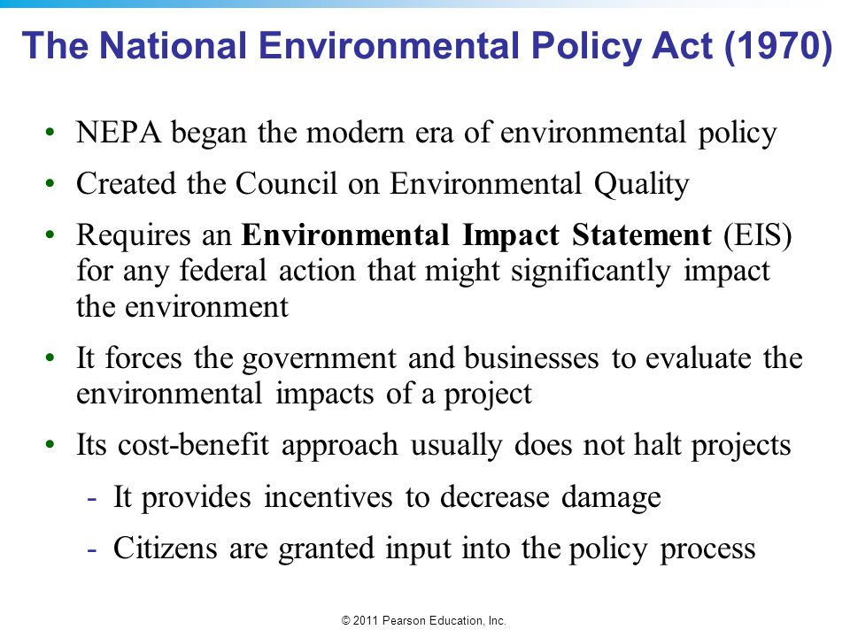 © 2011 Pearson Education, Inc. The National Environmental Policy Act (1970) NEPA began the modern era of environmental policy Created the Council on E