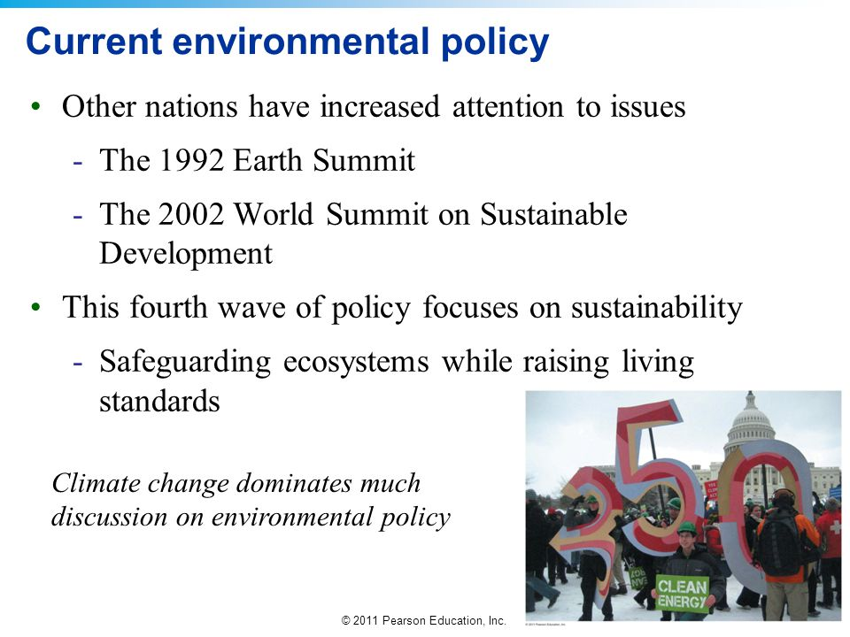 © 2011 Pearson Education, Inc. Current environmental policy Other nations have increased attention to issues -The 1992 Earth Summit -The 2002 World Su