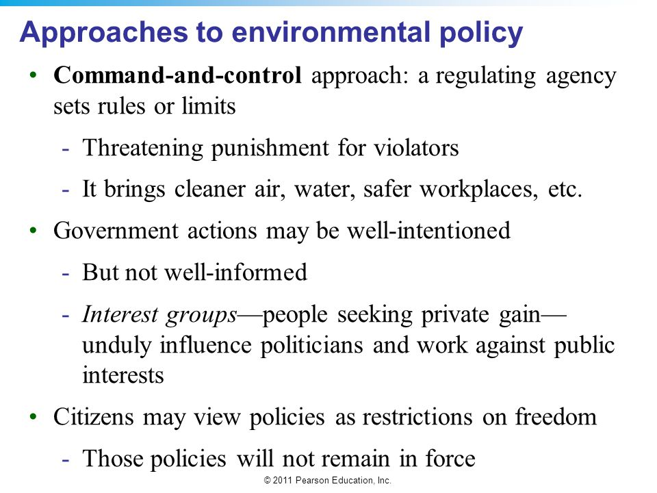 © 2011 Pearson Education, Inc. Approaches to environmental policy Command-and-control approach: a regulating agency sets rules or limits -Threatening