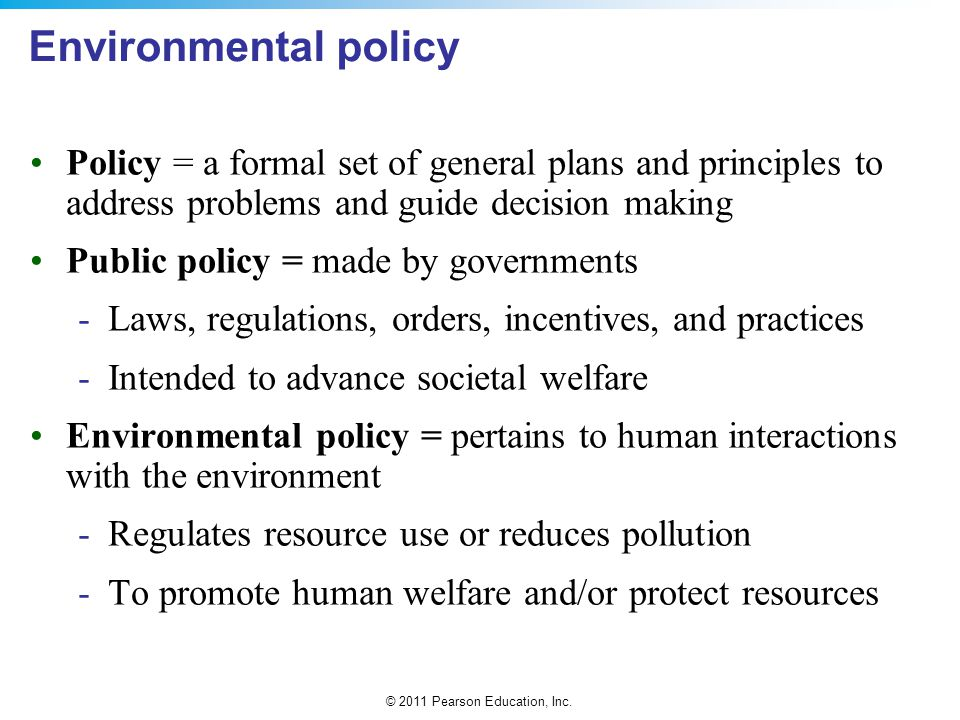 © 2011 Pearson Education, Inc. Environmental policy Policy = a formal set of general plans and principles to address problems and guide decision makin