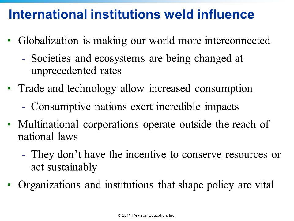 © 2011 Pearson Education, Inc. International institutions weld influence Globalization is making our world more interconnected -Societies and ecosyste