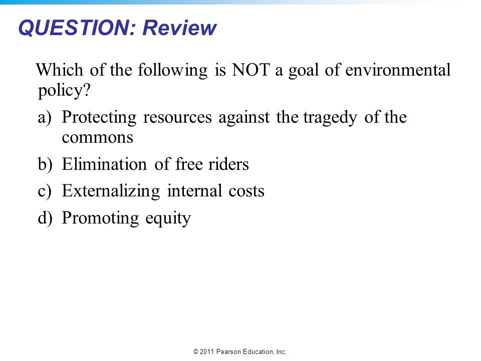 © 2011 Pearson Education, Inc. Which of the following is NOT a goal of environmental policy? a)Protecting resources against the tragedy of the commons