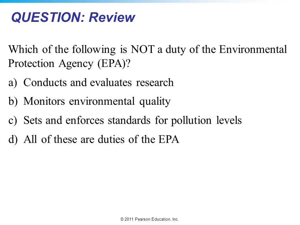 © 2011 Pearson Education, Inc. Which of the following is NOT a duty of the Environmental Protection Agency (EPA)? a)Conducts and evaluates research b)