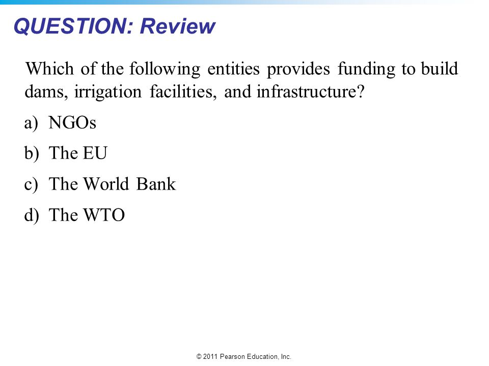 © 2011 Pearson Education, Inc. QUESTION: Review Which of the following entities provides funding to build dams, irrigation facilities, and infrastruct