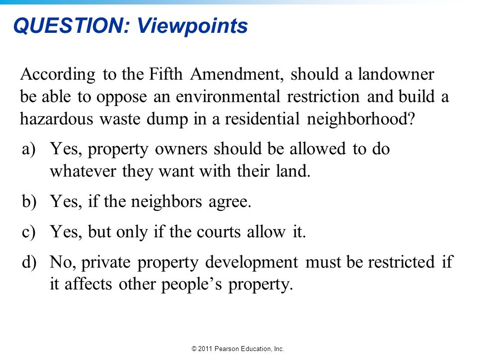 © 2011 Pearson Education, Inc. QUESTION: Viewpoints According to the Fifth Amendment, should a landowner be able to oppose an environmental restrictio