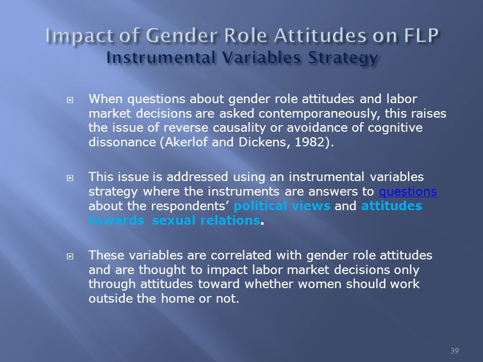  When questions about gender role attitudes and labor market decisions are asked contemporaneously, this raises the issue of reverse causality or avoidance of cognitive dissonance (Akerlof and Dickens, 1982).