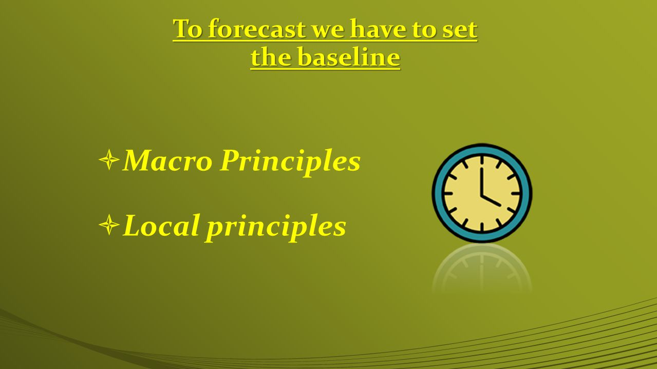 To forecast we have to set the baseline  Macro Principles  Local principles