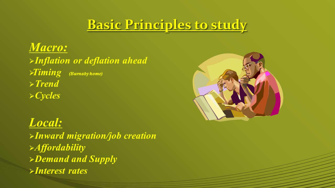 Basic Principles to study Macro:  Inflation or deflation ahead  Timing (Burnaby home)  Trend  Cycles Local:  Inward migration/job creation  Affordability  Demand and Supply  Interest rates