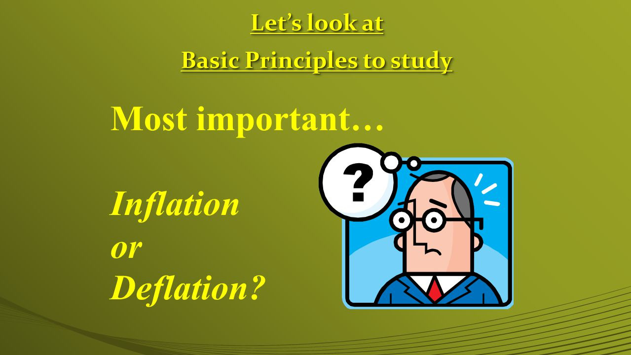 Let's look at Basic Principles to study Let's look at Basic Principles to study Most important… Inflation or Deflation