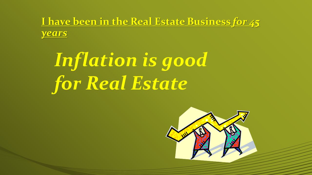 I have been in the Real Estate Business for 45 years Inflation is good for Real Estate