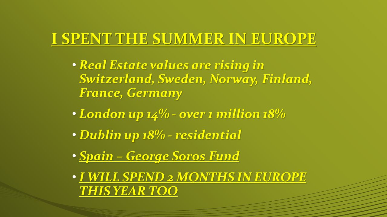 I SPENT THE SUMMER IN EUROPE Real Estate values are rising in Switzerland, Sweden, Norway, Finland, France, Germany Real Estate values are rising in Switzerland, Sweden, Norway, Finland, France, Germany London up 14% - over 1 million 18% London up 14% - over 1 million 18% Dublin up 18% - residential Dublin up 18% - residential Spain – George Soros Fund Spain – George Soros Fund I WILL SPEND 2 MONTHS IN EUROPE THIS YEAR TOO I WILL SPEND 2 MONTHS IN EUROPE THIS YEAR TOO