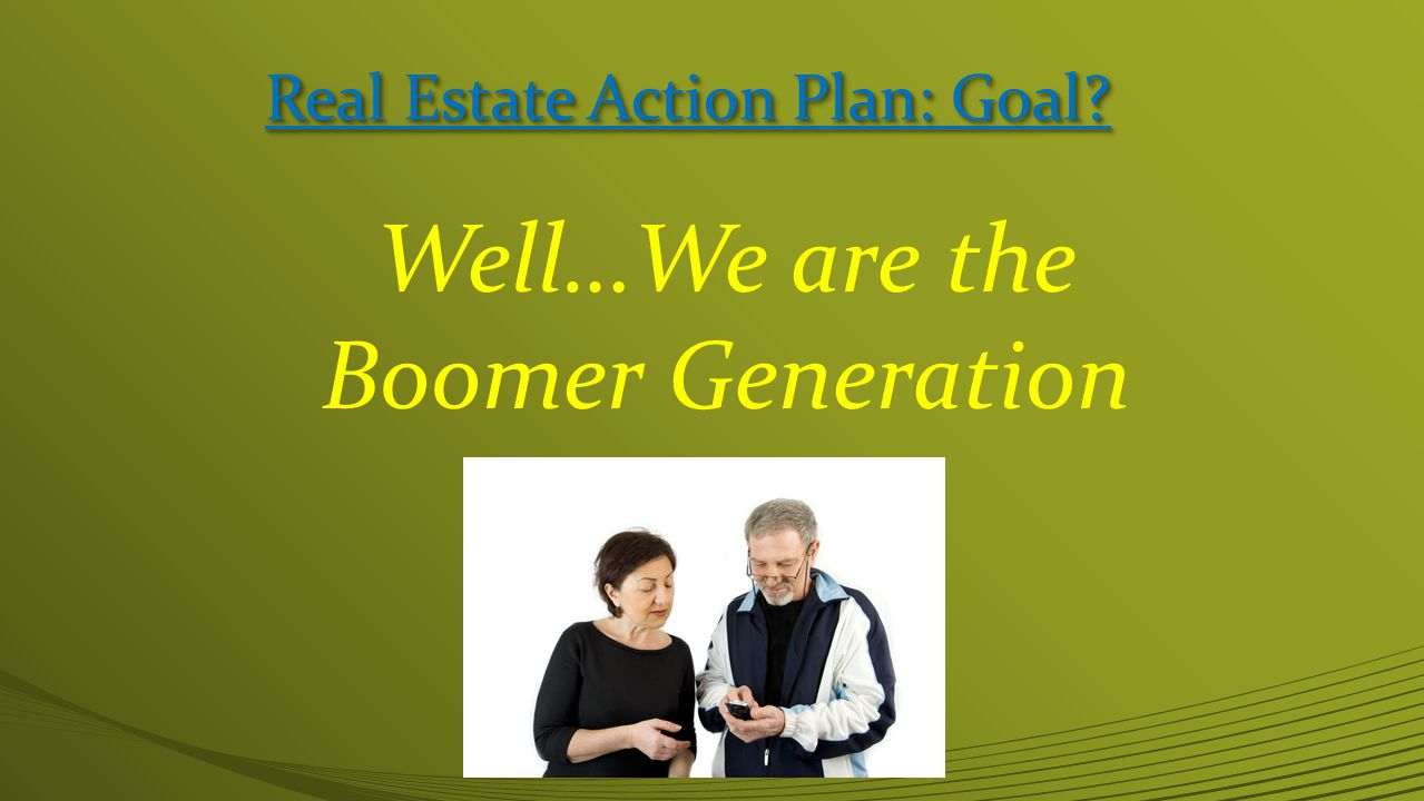 Real Estate Action Plan: Goal Well…We are the Boomer Generation