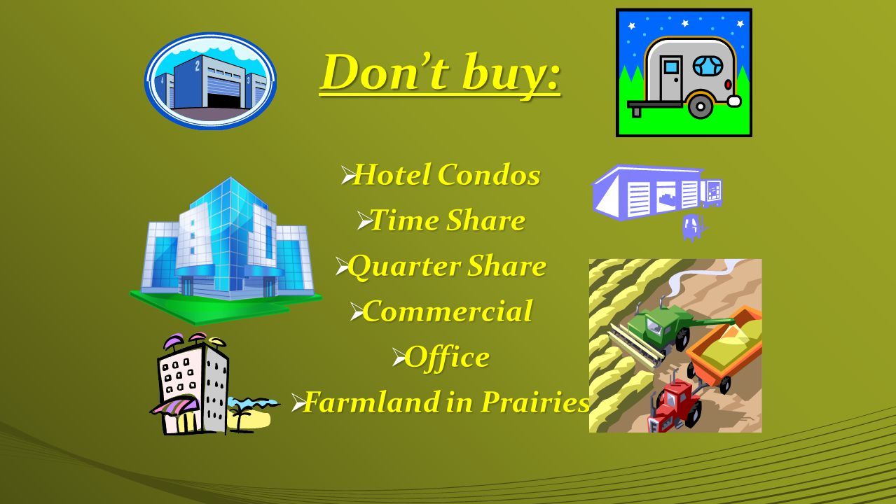 Don't buy:  Hotel Condos  Time Share  Quarter Share  Commercial  Office  Farmland in Prairies