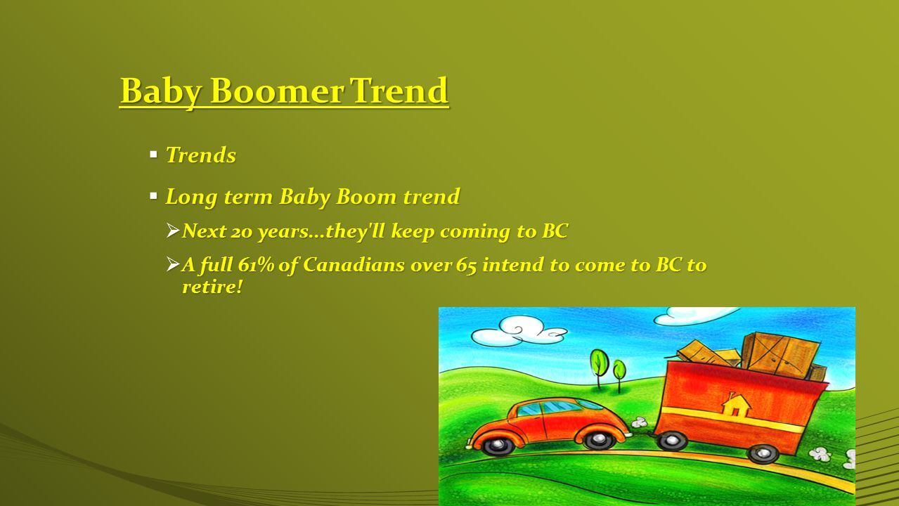 Baby Boomer Trend  Trends  Long term Baby Boom trend  Next 20 years...they ll keep coming to BC  A full 61% of Canadians over 65 intend to come to BC to retire!