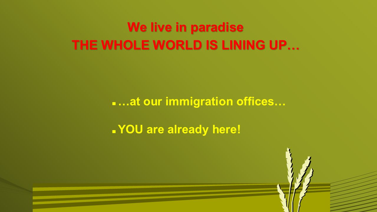 We live in paradise THE WHOLE WORLD IS LINING UP… n …at our immigration offices… n YOU are already here!