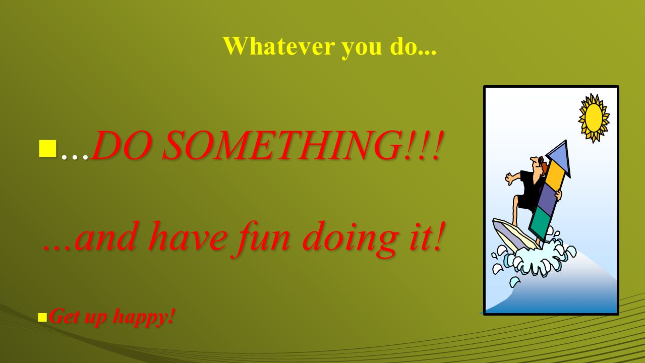 n...DO SOMETHING!!!...and have fun doing it! Get up happy! Get up happy! Whatever you do...