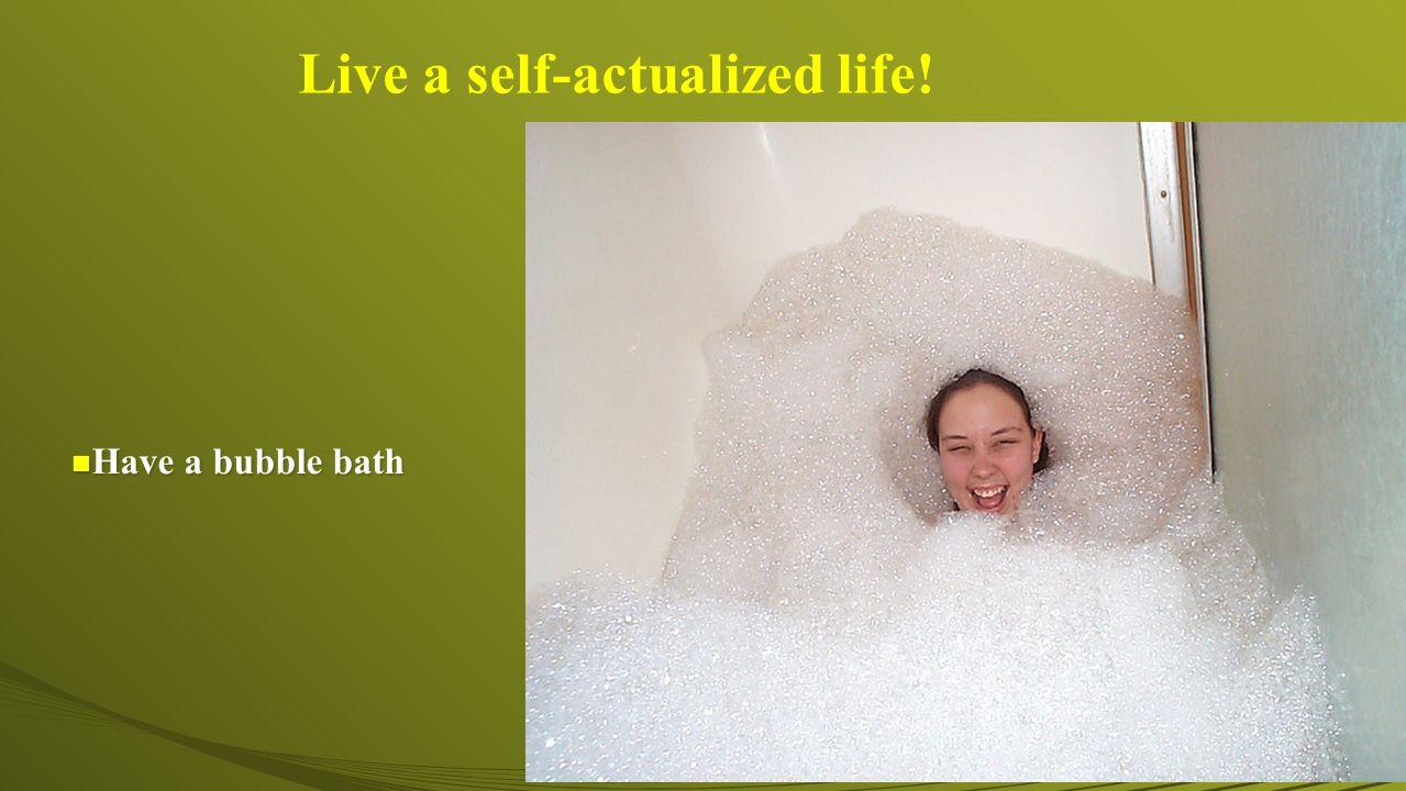 n Have a bubble bath Live a self-actualized life!