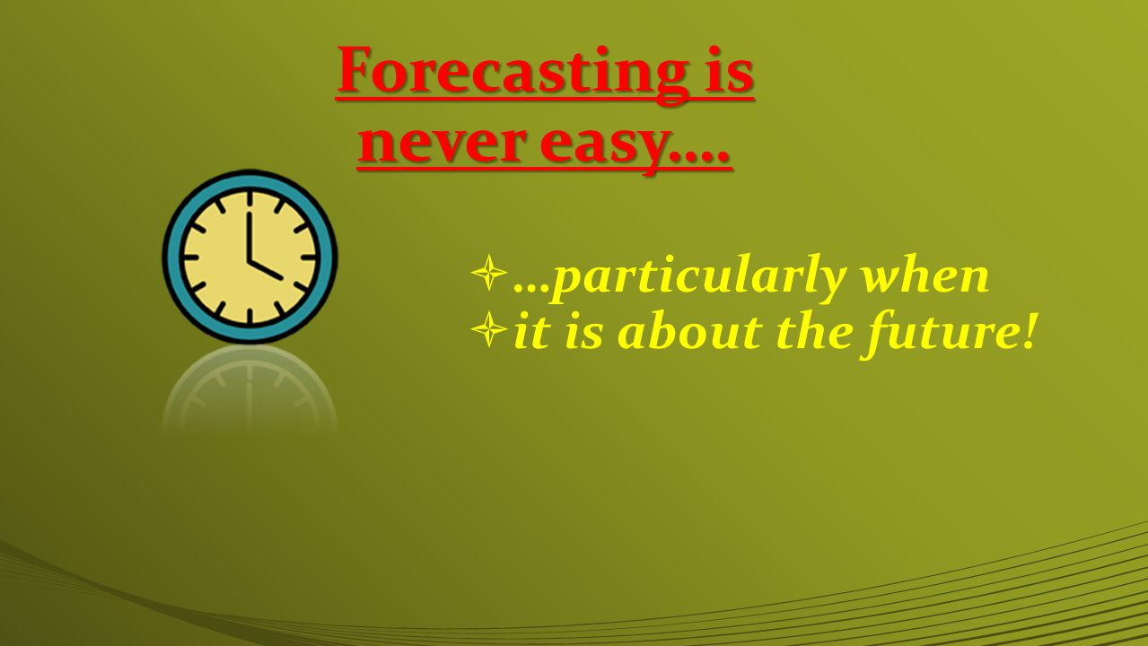 Forecasting is never easy….  …particularly when  it is about the future!