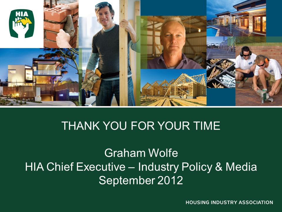 THANK YOU FOR YOUR TIME Graham Wolfe HIA Chief Executive – Industry Policy & Media September 2012