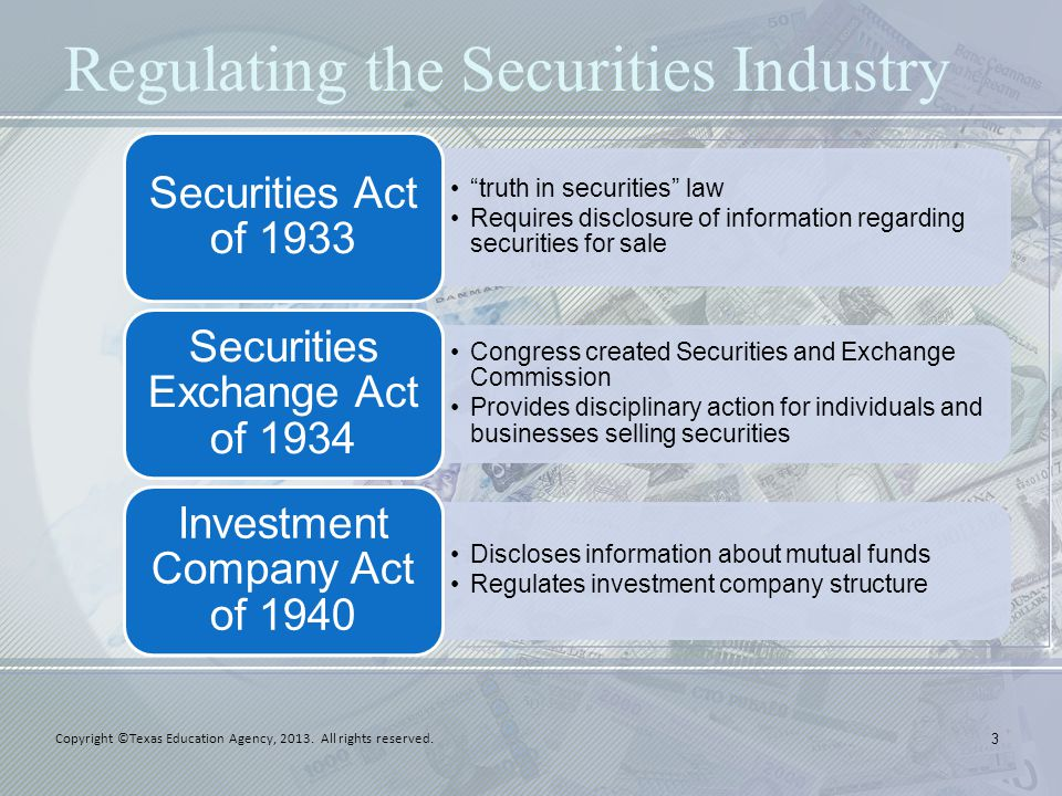 Regulating the Securities Industry truth in securities law Requires disclosure of information regarding securities for sale Securities Act of 1933 Congress created Securities and Exchange Commission Provides disciplinary action for individuals and businesses selling securities Securities Exchange Act of 1934 Discloses information about mutual funds Regulates investment company structure Investment Company Act of 1940 3 Copyright ©Texas Education Agency, 2013.