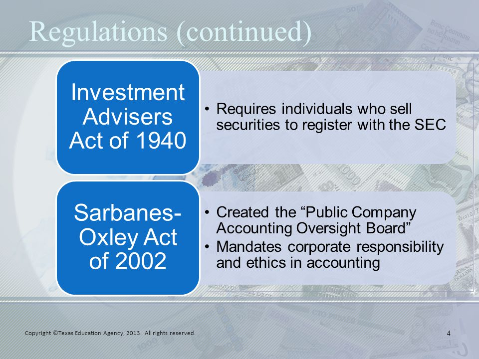 Regulations (continued) Requires individuals who sell securities to register with the SEC Investment Advisers Act of 1940 Created the Public Company Accounting Oversight Board Mandates corporate responsibility and ethics in accounting Sarbanes- Oxley Act of 2002 4 Copyright ©Texas Education Agency, 2013.