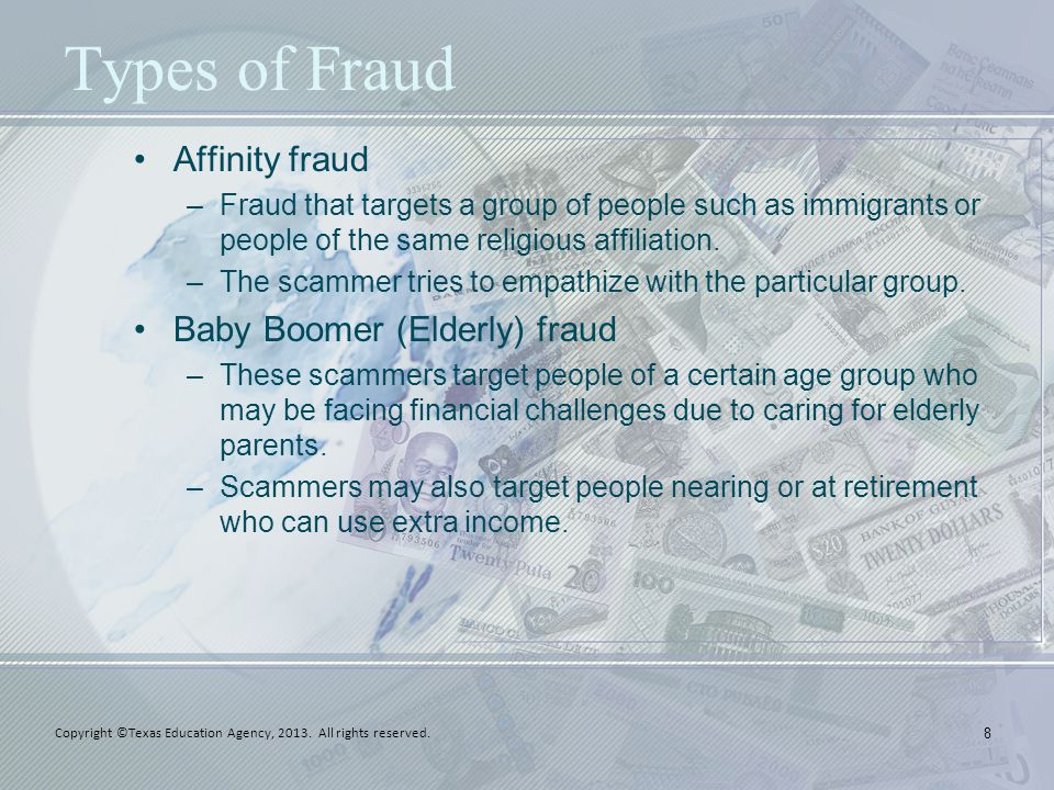 Types of Fraud Affinity fraud –Fraud that targets a group of people such as immigrants or people of the same religious affiliation.