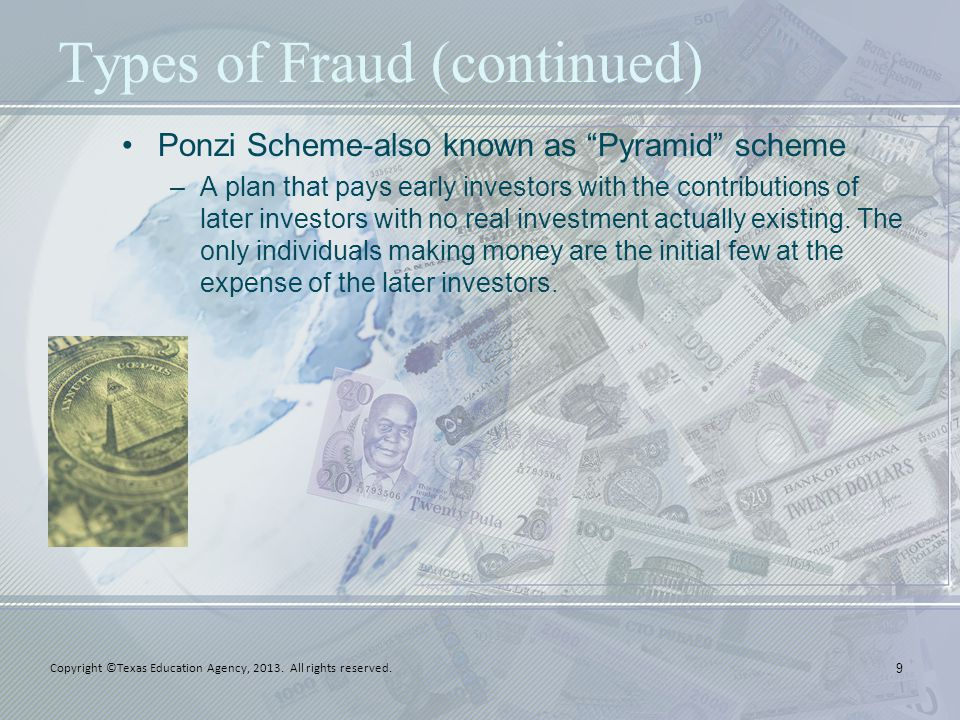 "Types of Fraud (continued) Ponzi Scheme-also known as ""Pyramid"" scheme –A plan that pays early investors with the contributions of later investors wit"