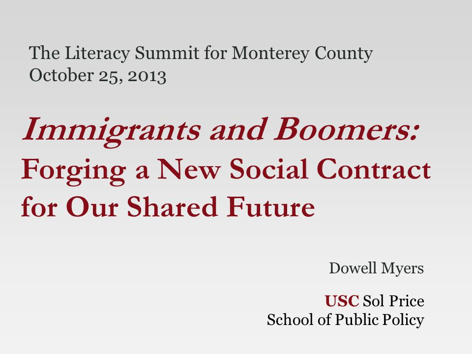 Dowell Myers USC Sol Price School of Public Policy Immigrants and Boomers: Forging a New Social Contract for Our Shared Future The Literacy Summit for Monterey County October 25, 2013