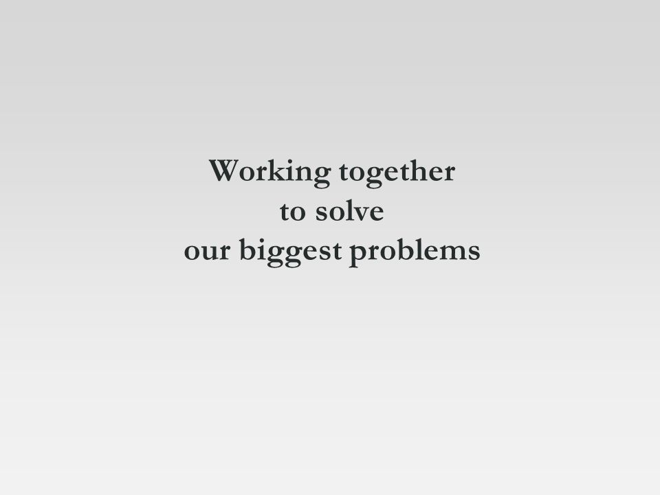Working together to solve our biggest problems