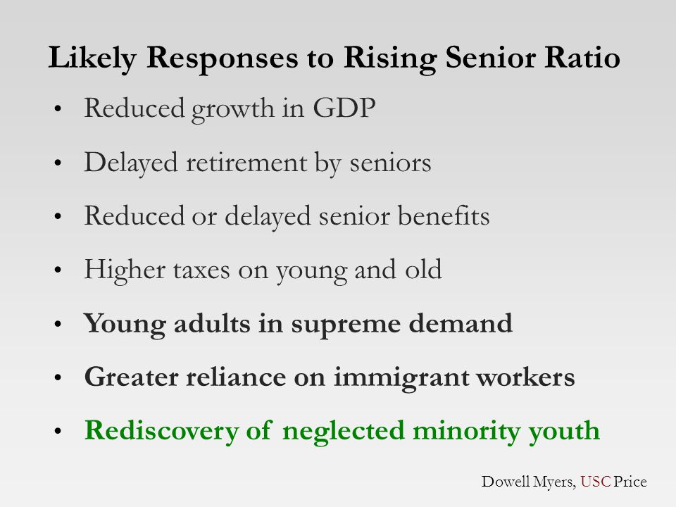 Reduced growth in GDP Delayed retirement by seniors Reduced or delayed senior benefits Higher taxes on young and old Young adults in supreme demand Greater reliance on immigrant workers Rediscovery of neglected minority youth Likely Responses to Rising Senior Ratio Dowell Myers, USC Price