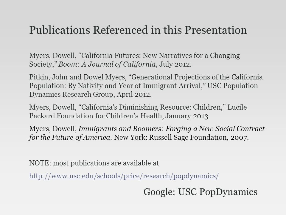 Publications Referenced in this Presentation Myers, Dowell, California Futures: New Narratives for a Changing Society, Boom: A Journal of California, July 2012.