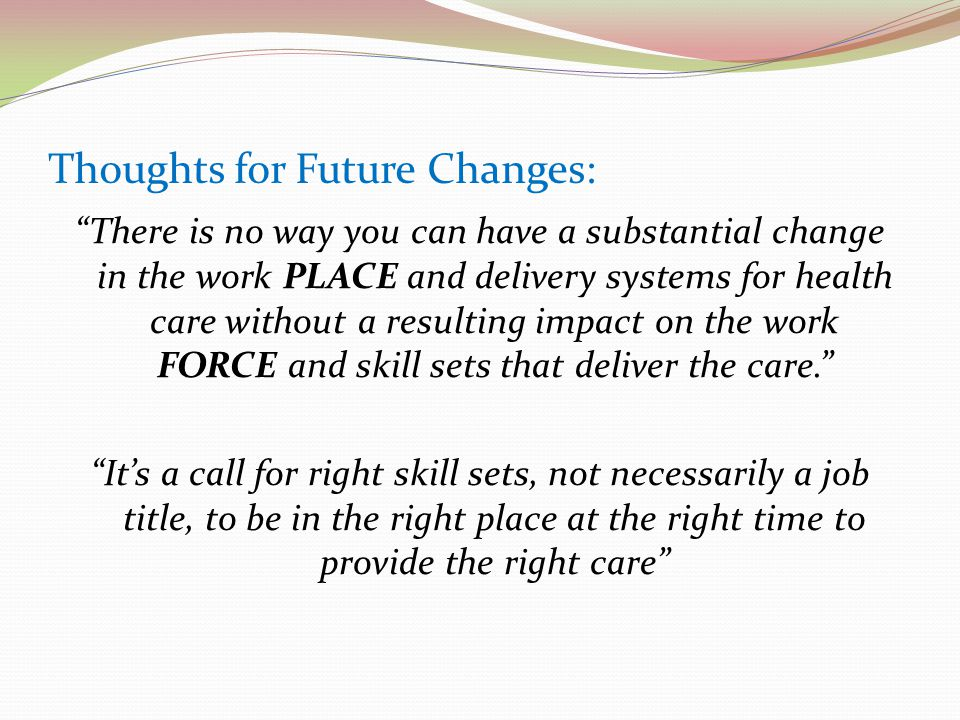 Thoughts for Future Changes: There is no way you can have a substantial change in the work PLACE and delivery systems for health care without a resulting impact on the work FORCE and skill sets that deliver the care. It's a call for right skill sets, not necessarily a job title, to be in the right place at the right time to provide the right care