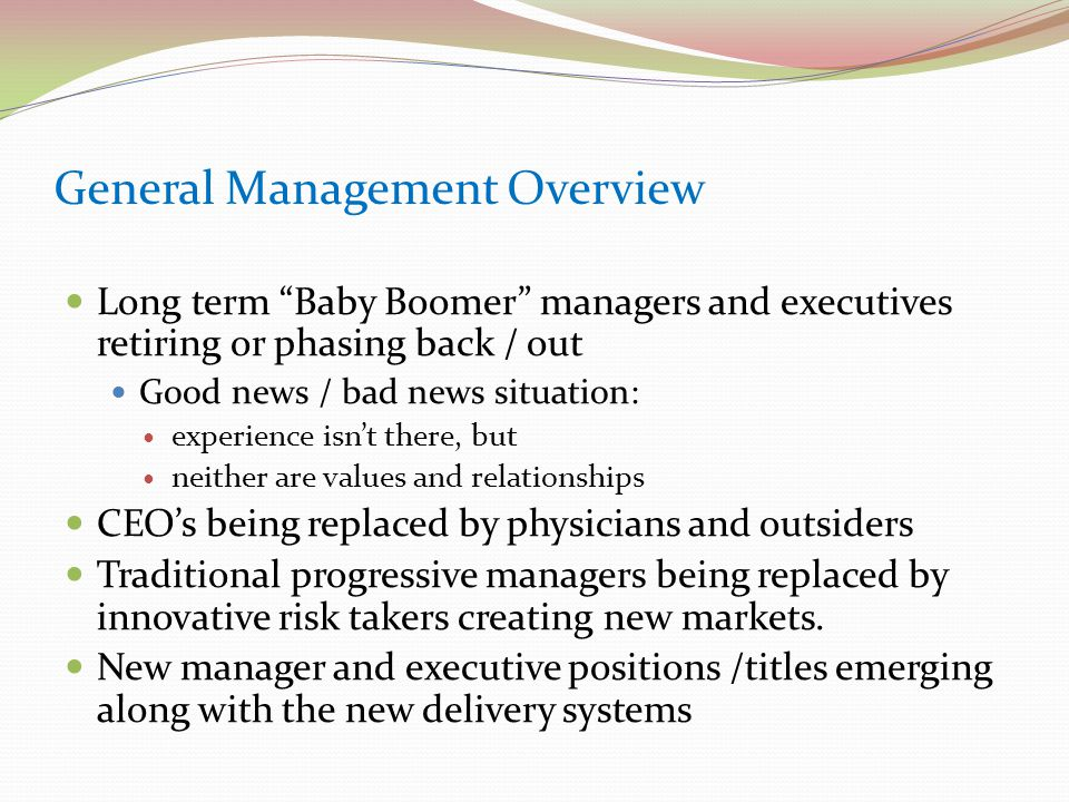 General Management Overview Long term Baby Boomer managers and executives retiring or phasing back / out Good news / bad news situation: experience isn't there, but neither are values and relationships CEO's being replaced by physicians and outsiders Traditional progressive managers being replaced by innovative risk takers creating new markets.