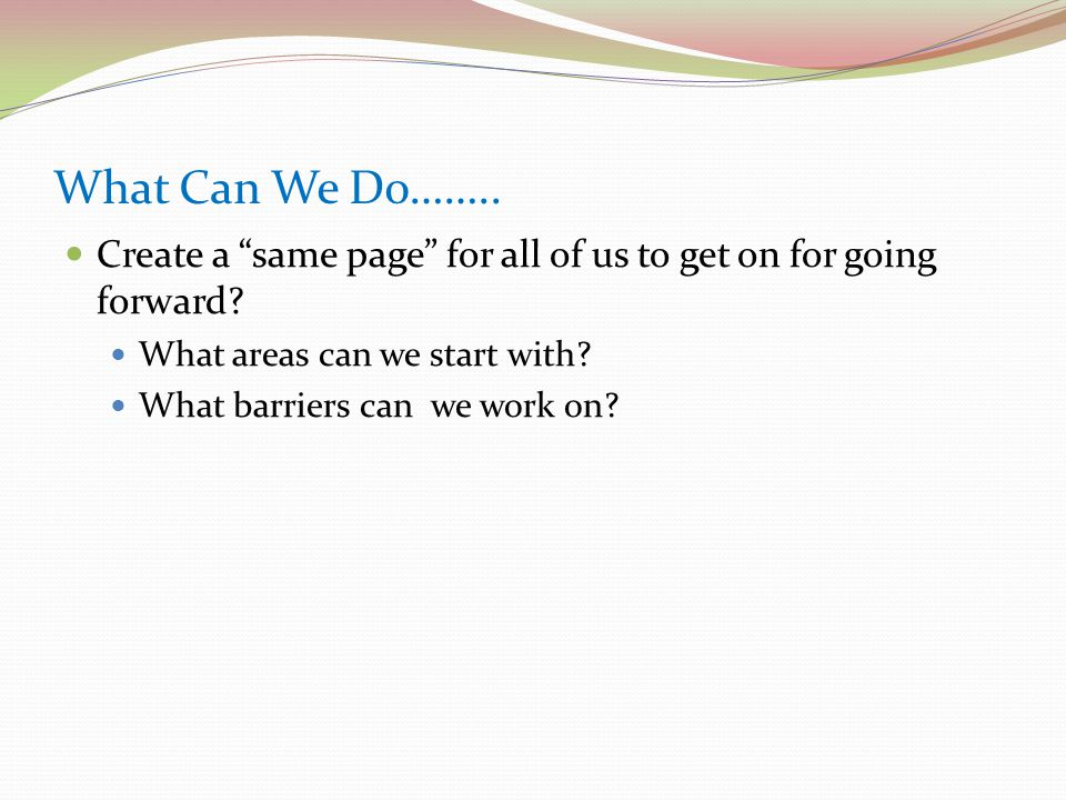 What Can We Do…….. Create a same page for all of us to get on for going forward.